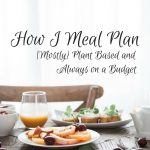 How I Meal Plan [Mostly] Plant Based and Always on a Budget